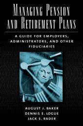Managing Pension and Retirement Plans : A Guide for Employers, Administrators, and Other Fiduciaries: A Guide for Employers, Administrators, and Other Fiduciaries