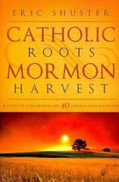Catholic Roots, Mormon Harvest: A Story of Conversion and 40 Comparative Doctrines