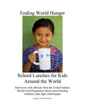 Ending World Hunger: School Lunches for Kids Around the World : Interviews with Officials from the United Nations World Food Programme about School Feeding Initiatives that Fight Child Hunger