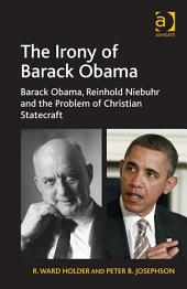 The Irony of Barack Obama: Barack Obama, Reinhold Niebuhr and the Problem of Christian Statecraft
