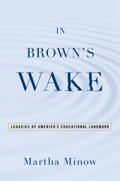 In Brown's Wake: Legacies of America's Educational Landmark