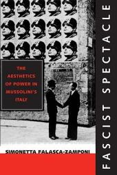 Fascist Spectacle: The Aesthetics of Power in Mussolini's Italy