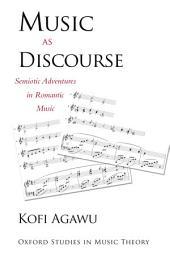 Music as Discourse : Semiotic Adventures in Romantic Music: Semiotic Adventures in Romantic Music