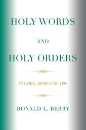 Holy Words and Holy Orders: As Dying, Behold We Live