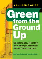Green from the Ground Up: A Builder's Guide : Sustainable, Healthy, and Energy-efficient Home Construction