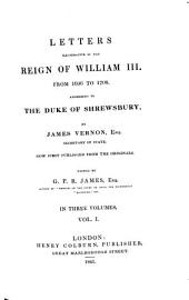 Letters Illustrative of the Reign of William III from 1696 to 1708 Addressed to the Duke of Shrewsbury: In Three Volumes, Volume 1