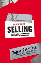 Duct Tape Selling: Think Like a Marketer-Sell Like a Superstar