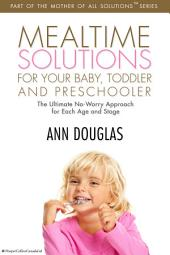 Mealtime Solutions for your Baby,Toddler: The Ultimate No-Worry Approach for Each Age and Stage