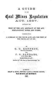 A Guide to the Coal Mines Regulation Act, 1887: Including the Text of the Act, Abstract of the Act, Explanatory Notes and Forms, Together with a Summary of the Truck Acts and the Text of the Truck Act of 1887