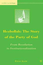 Hezbollah: The Story of the Party of God: From Revolution to Institutionalization, Edition 2