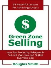 Green Zone Selling: How Top Producing Salespeople Out-Sell, Out-Earn and Outlast Everyone Else