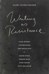 Writing as Resistance: Four Women Confronting the Holocaust: Edith Stein, Simone Weil, Anne Frank, and Etty Hillesum