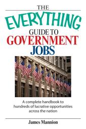 The Everything Guide To Government Jobs: A Complete Handbook to Hundreds of Lucrative Opportunities Across the Nation