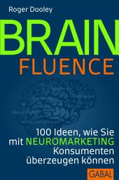 Brainfluence: 100 Ideen, wie Sie mit Neuromarketing Konsumenten überzeugen können