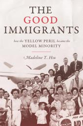 The Good Immigrants: How the Yellow Peril Became the Model Minority: How the Yellow Peril Became the Model Minority