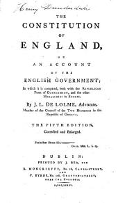 The Constitution of England, Or, an Account of the English Government; in which it is Compared, Both with the Republican Forms of Government, and the Other Monarchies in Europe. By J.L. de Lolme .. The Fifth Edition, Corrected and Enlarged