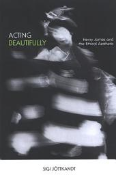 Acting Beautifully: Henry James and the Ethical Aesthetic