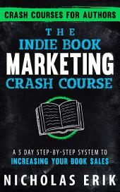 The Indie Book Marketing Crash Course: A 5 Day Step-by-Step System to Increasing Your Book Sales