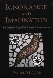Ignorance and Imagination : The Epistemic Origin of the Problem of Consciousness: The Epistemic Origin of the Problem of Consciousness