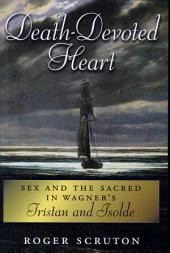 Death-Devoted Heart : Sex and the Sacred in Wagner's Tristan and Isolde: Sex and the Sacred in Wagner's Tristan and Isolde