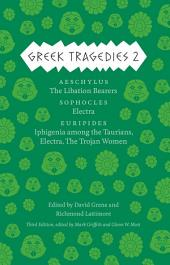 Greek Tragedies 2: Aeschylus: The Libation Bearers; Sophocles: Electra; Euripides: Iphigenia among the Taurians, Electra, The Trojan Women, Volume 2