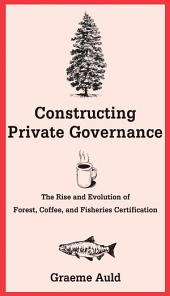 Constructing Private Governance: The Rise and Evolution of Forest, Coffee, and Fisheries Certification