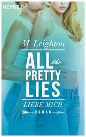 Liebe mich: All The Pretty Lies 3 - Roman