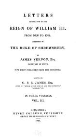 Letters illustrative of the reign of William III, from 1696 to 1708: addressed to the Duke of Shrewsbury, by James Vernon