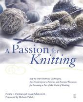 A Passion for Knitting: Step-by-Step Illustrated Techniques, Easy Contemporary Patterns, and Essential Resources for Becoming Part of the World of Knitting
