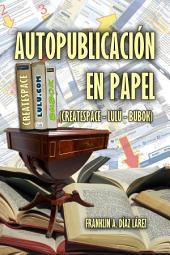 Autopublicación en papel (Createspace - Lulú - Bubok): Explicación gráfica y detallada para autopublicar en papel por cuenta propia
