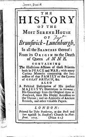 The History of the Most Serene House of Brunswick-Lunenburgh, in All the Branches Thereof, Ffrom Its Origin to the Death of Queen Anne: Containing the Illustrations Actions of Those Princes, Both in Peace and War; with Many Curious Memoirs Concerning the Sucession of the Family to the Crown of Great Britain, [et]c. Also a Political Description of His Majesty's Dominions in Germany; His Genealogy from the Original Done at Brunswick, Since His Happy Accession to the Throne, and an Appendix of Ancient Records and Other Valuable Papers