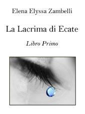 La Lacrima di Ecate - Libro Primo