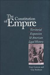 The Constitution of Empire: Territorial Expansion and American Legal History