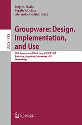 Groupware: Design, Implementation, and Use: 13th International Workshop, CRIWG 2007, Bariloche, Argentina, September 16-20, 2007, Proceedings