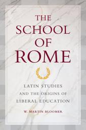 The School of Rome: Latin Studies and the Origins of Liberal Education