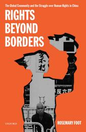 Rights Beyond Borders : The Global Community and the Struggle over Human Rights in China: The Global Community and the Struggle over Human Rights in China