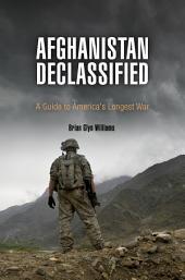 Afghanistan Declassified: A Guide to America's Longest War