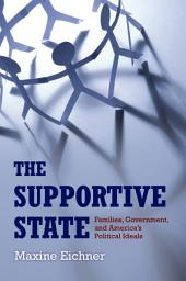 The Supportive State : Families, Government, and America's Political Ideals: Families, Government, and America's Political Ideals
