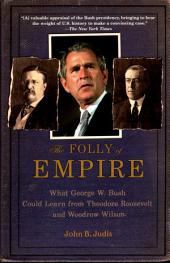 The Folly of Empire : What George W. Bush Could Learn from Theodore Roosevelt and Woodrow Wilson: What George W. Bush Could Learn from Theodore Roosevelt and Woodrow Wilson