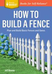 How to Build a Fence: Plan and Build Basic Fences and Gates. A Storey BASICS® Title