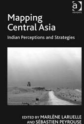Mapping Central Asia: Indian Perceptions and Strategies