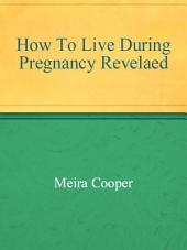 How To Live During Pregnancy Revelaed
