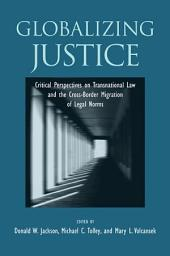 Globalizing Justice: Critical Perspectives on Transnational Law and the Cross-Border Migration of Legal Norms