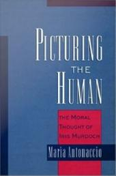 Picturing the Human : The Moral Thought of Iris Murdoch: The Moral Thought of Iris Murdoch