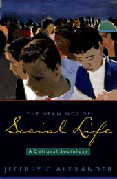 The Meanings of Social Life : A Cultural Sociology: A Cultural Sociology
