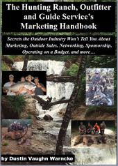 The Hunting Ranch, Outfitters, and Guide's Marketing Handbook: Secrets the Outdoor Industry Won't Tell You About Marketing, Outside Sales, Networking, Sponsorship, Operating on a Budget, and more...