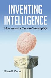 Inventing Intelligence: How America Came to Worship IQ