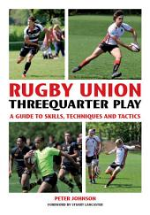 Rugby Union Threequarter Play: A Guide to Skills, Techniques and Tactics