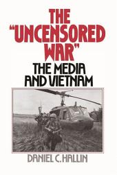 The Uncensored War : The Media and the Vietnam: The Media and the Vietnam