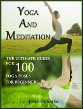 Yoga and Meditation: The Ultimate Guide of 100 Yoga Poses for Beginners